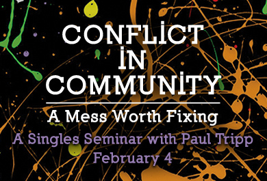 Conflict in Community: A Mess Worth Fixing | A Singles Seminar  with Paul Tripp February 4